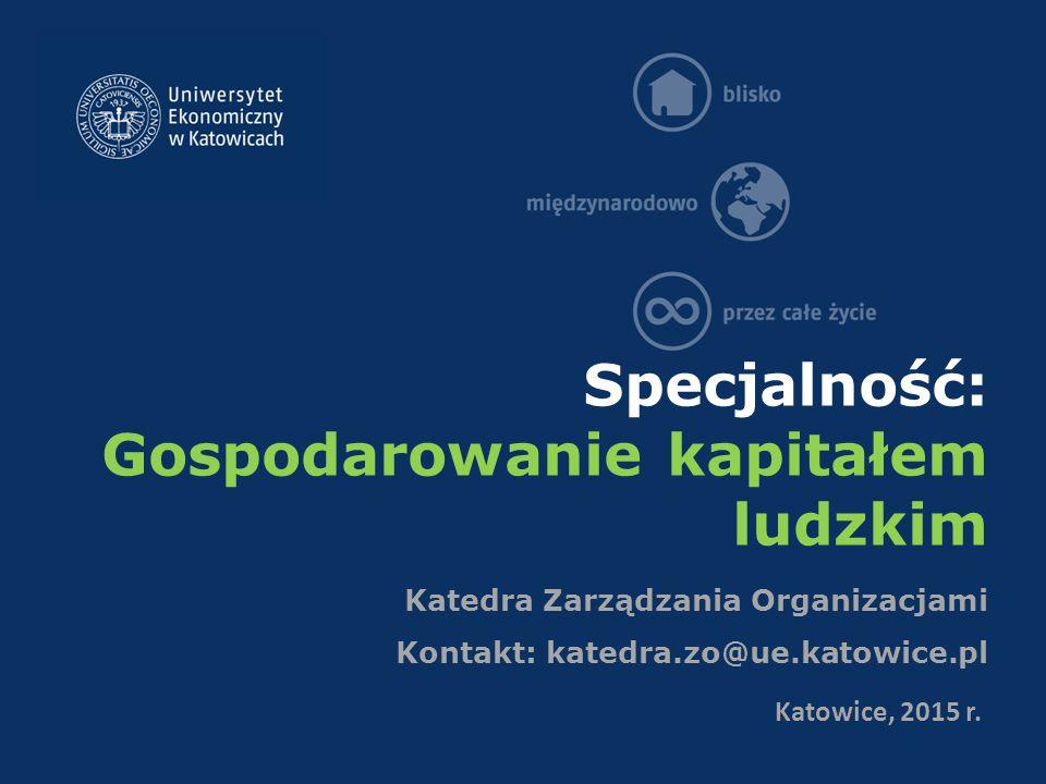 Specjalność: Gospodarowanie kapitałem ludzkim Katedra Zarządzania Organizacjami Kontakt: katedra.zo@ue.katowice.pl Katowice, 2015 r.