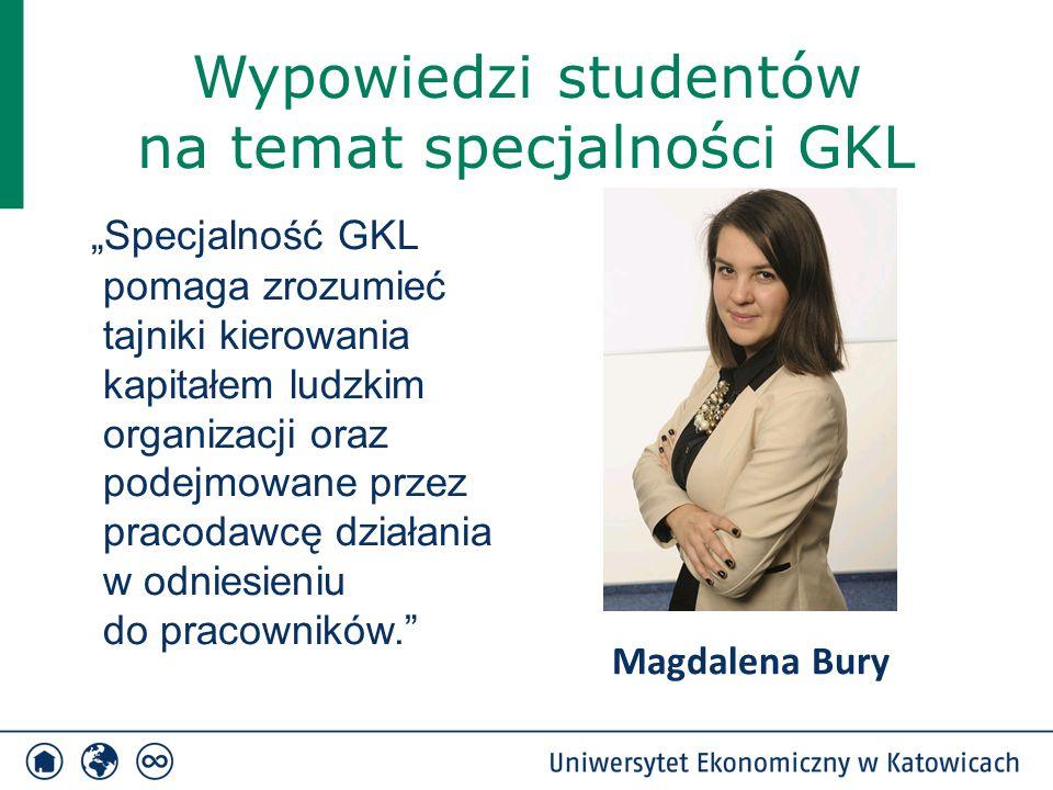 """Wypowiedzi studentów na temat specjalności GKL """"Specjalność GKL pomaga zrozumieć tajniki kierowania kapitałem ludzkim organizacji oraz podejmowane przez pracodawcę działania w odniesieniu do pracowników. Magdalena Bury"""