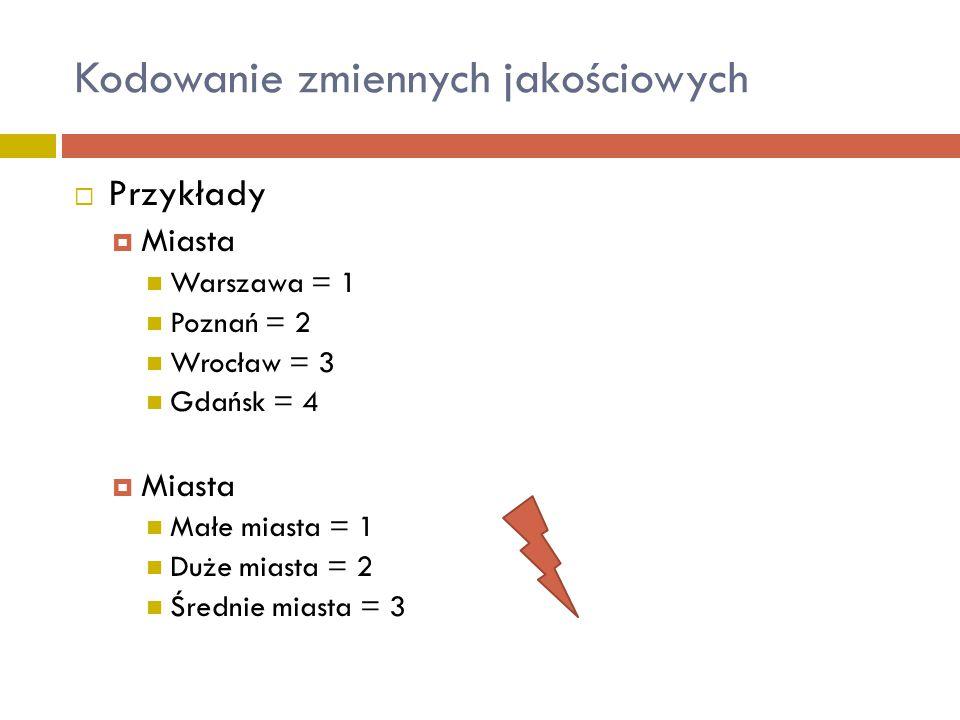  Przykłady  Miasta Warszawa = 1 Poznań = 2 Wrocław = 3 Gdańsk = 4  Miasta Małe miasta = 1 Duże miasta = 2 Średnie miasta = 3 Kodowanie zmiennych ja