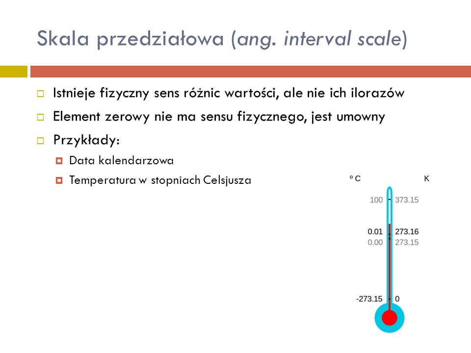 Skala przedziałowa (ang. interval scale)  Istnieje fizyczny sens różnic wartości, ale nie ich ilorazów  Element zerowy nie ma sensu fizycznego, jest