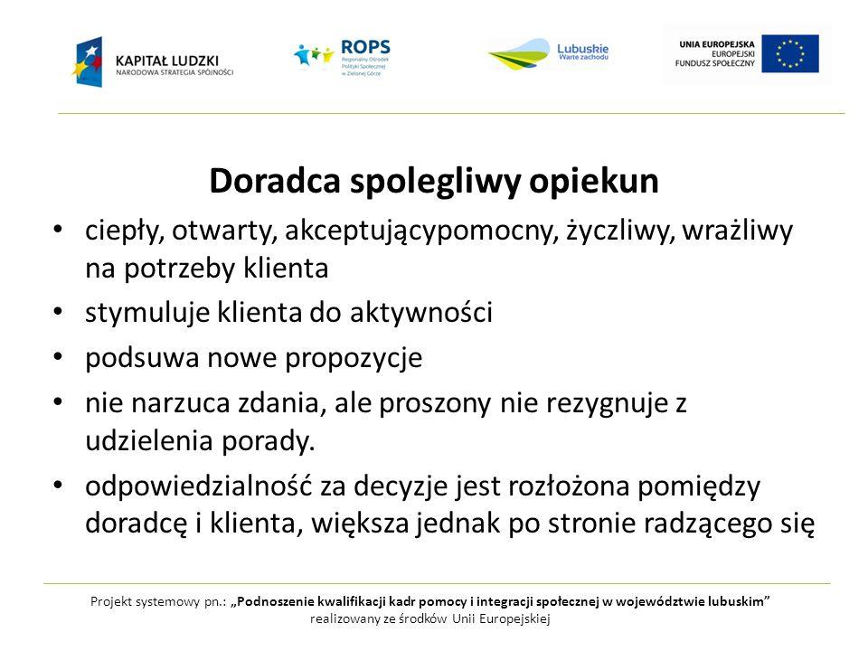 """Projekt systemowy pn.: """"Podnoszenie kwalifikacji kadr pomocy i integracji społecznej w województwie lubuskim realizowany ze środków Unii Europejskiej Doradca spolegliwy opiekun ciepły, otwarty, akceptującypomocny, życzliwy, wrażliwy na potrzeby klienta stymuluje klienta do aktywności podsuwa nowe propozycje nie narzuca zdania, ale proszony nie rezygnuje z udzielenia porady."""