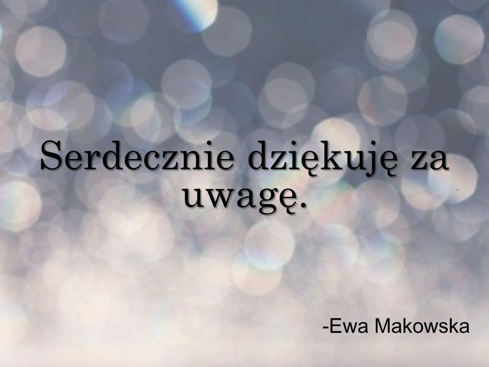 Serdecznie dziękuję za uwagę. -Ewa Makowska