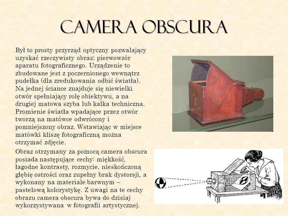 Camera Obscura Był to prosty przyrząd optyczny pozwalający uzyskać rzeczywisty obraz; pierwowzór aparatu fotograficznego. Urządzenie to zbudowane jest