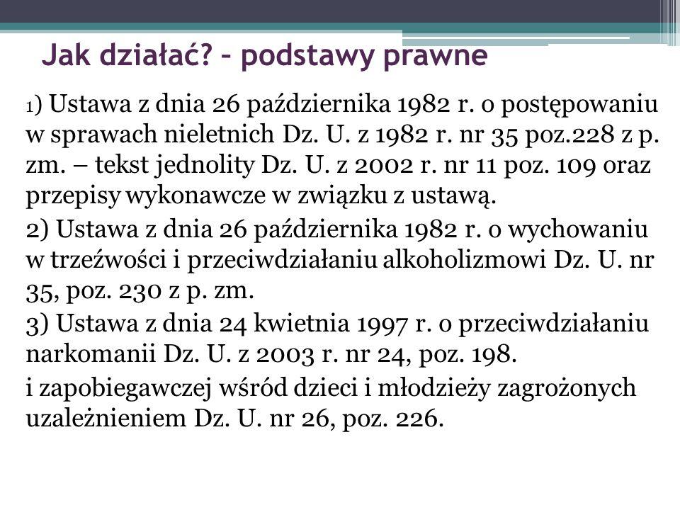 Jak działać? – podstawy prawne 1 ) Ustawa z dnia 26 października 1982 r. o postępowaniu w sprawach nieletnich Dz. U. z 1982 r. nr 35 poz.228 z p. zm.