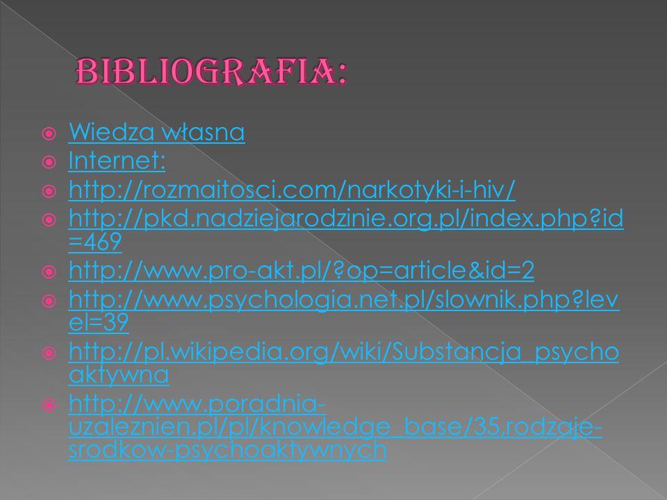  Wiedza własna Wiedza własna  Internet: Internet:  http://rozmaitosci.com/narkotyki-i-hiv/ http://rozmaitosci.com/narkotyki-i-hiv/  http://pkd.nadziejarodzinie.org.pl/index.php id =469 http://pkd.nadziejarodzinie.org.pl/index.php id =469  http://www.pro-akt.pl/ op=article&id=2 http://www.pro-akt.pl/ op=article&id=2  http://www.psychologia.net.pl/slownik.php lev el=39 http://www.psychologia.net.pl/slownik.php lev el=39  http://pl.wikipedia.org/wiki/Substancja_psycho aktywna http://pl.wikipedia.org/wiki/Substancja_psycho aktywna  http://www.poradnia- uzaleznien.pl/pl/knowledge_base/35,rodzaje- srodkow-psychoaktywnych http://www.poradnia- uzaleznien.pl/pl/knowledge_base/35,rodzaje- srodkow-psychoaktywnych