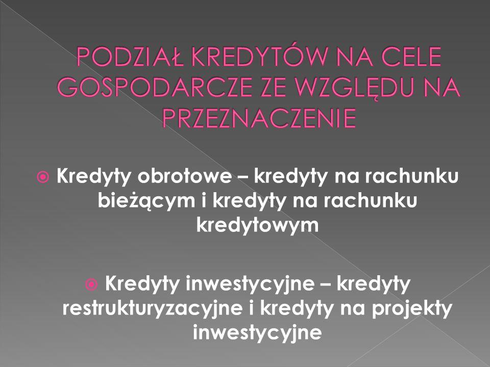 Kredyty obrotowe – kredyty na rachunku bieżącym i kredyty na rachunku kredytowym  Kredyty inwestycyjne – kredyty restrukturyzacyjne i kredyty na pr