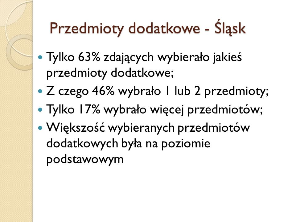 Przedmioty dodatkowe - Śląsk Tylko 63% zdających wybierało jakieś przedmioty dodatkowe; Z czego 46% wybrało 1 lub 2 przedmioty; Tylko 17% wybrało więc