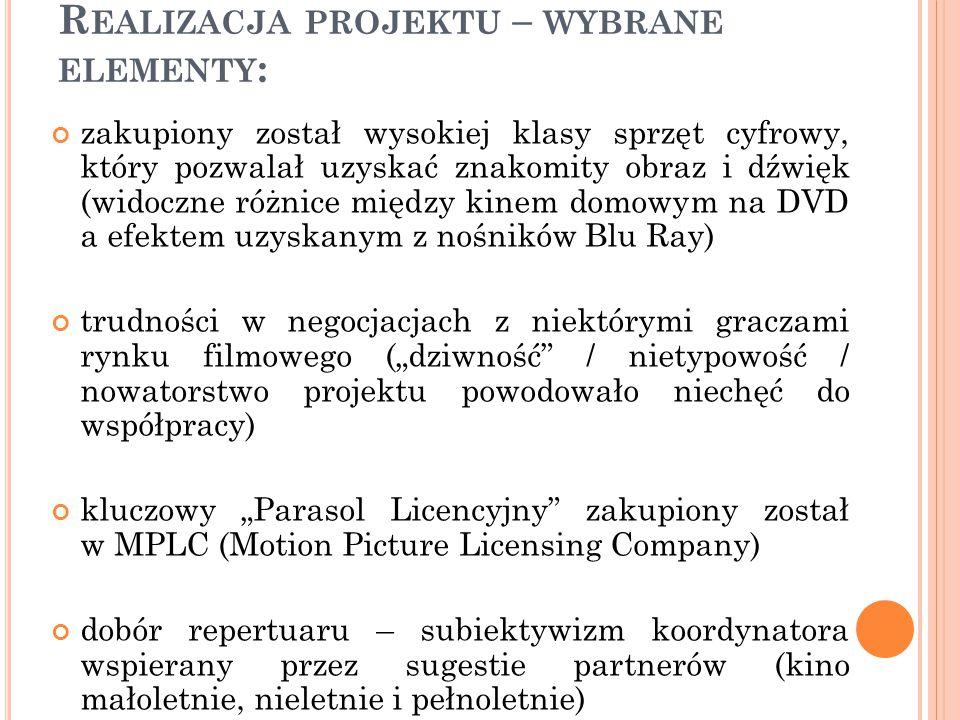 """R EALIZACJA PROJEKTU – WYBRANE ELEMENTY : zakupiony został wysokiej klasy sprzęt cyfrowy, który pozwalał uzyskać znakomity obraz i dźwięk (widoczne różnice między kinem domowym na DVD a efektem uzyskanym z nośników Blu Ray) trudności w negocjacjach z niektórymi graczami rynku filmowego (""""dziwność / nietypowość / nowatorstwo projektu powodowało niechęć do współpracy) kluczowy """"Parasol Licencyjny zakupiony został w MPLC (Motion Picture Licensing Company) dobór repertuaru – subiektywizm koordynatora wspierany przez sugestie partnerów (kino małoletnie, nieletnie i pełnoletnie)"""