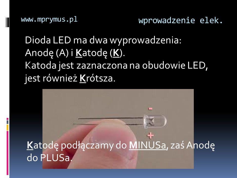 wprowadzenie elek. www.mprymus.pl Dioda LED ma dwa wyprowadzenia: Anodę (A) i Katodę (K). Katoda jest zaznaczona na obudowie LED, jest również Krótsza