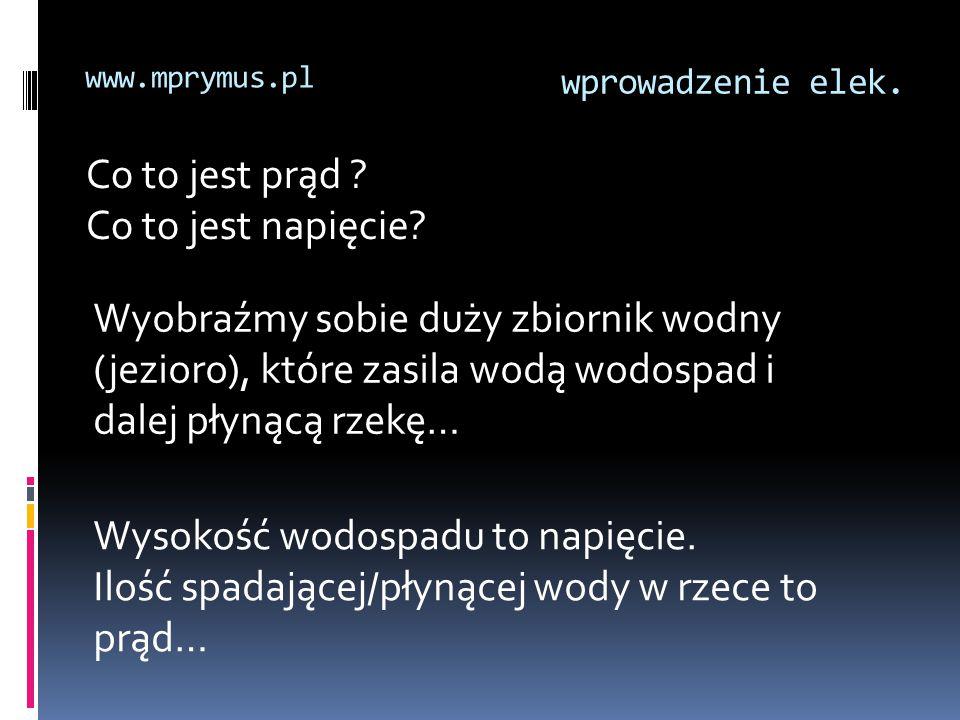 wprowadzenie elek. www.mprymus.pl Co to jest prąd ? Co to jest napięcie? Wysokość wodospadu to napięcie. Ilość spadającej/płynącej wody w rzece to prą
