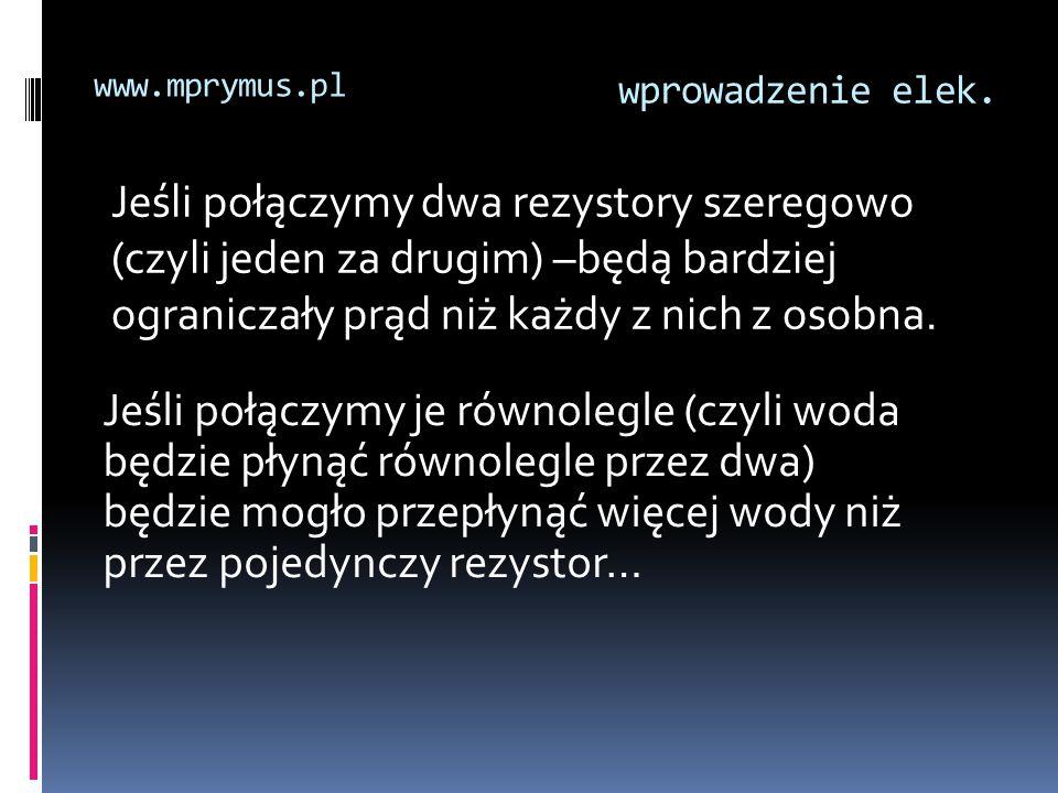 wprowadzenie elek. www.mprymus.pl Jeśli połączymy dwa rezystory szeregowo (czyli jeden za drugim) –będą bardziej ograniczały prąd niż każdy z nich z o