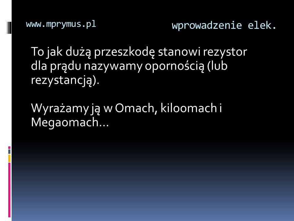 wprowadzenie elek. www.mprymus.pl To jak dużą przeszkodę stanowi rezystor dla prądu nazywamy opornością (lub rezystancją). Wyrażamy ją w Omach, kiloom