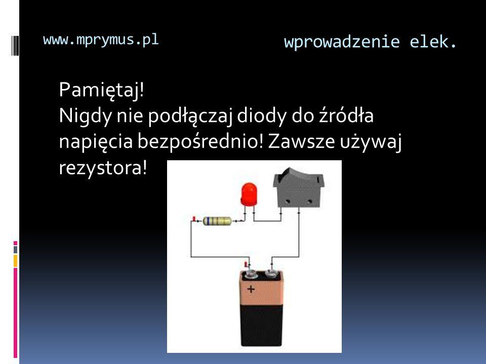 wprowadzenie elek. www.mprymus.pl Pamiętaj! Nigdy nie podłączaj diody do źródła napięcia bezpośrednio! Zawsze używaj rezystora!