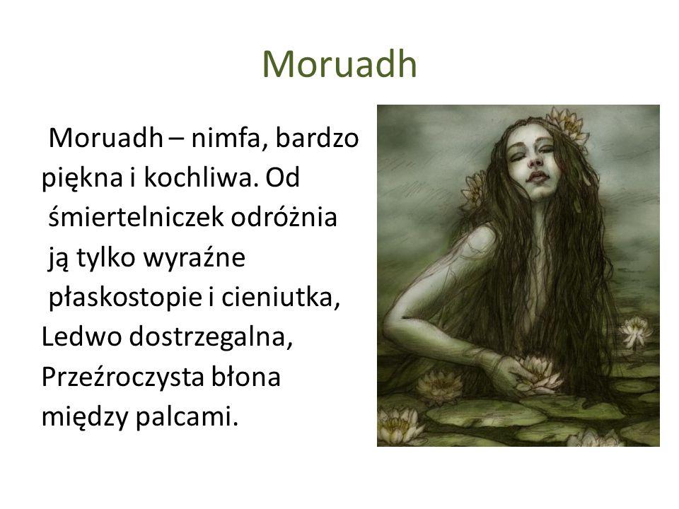 Moruadh Moruadh – nimfa, bardzo piękna i kochliwa. Od śmiertelniczek odróżnia ją tylko wyraźne płaskostopie i cieniutka, Ledwo dostrzegalna, Przeźrocz