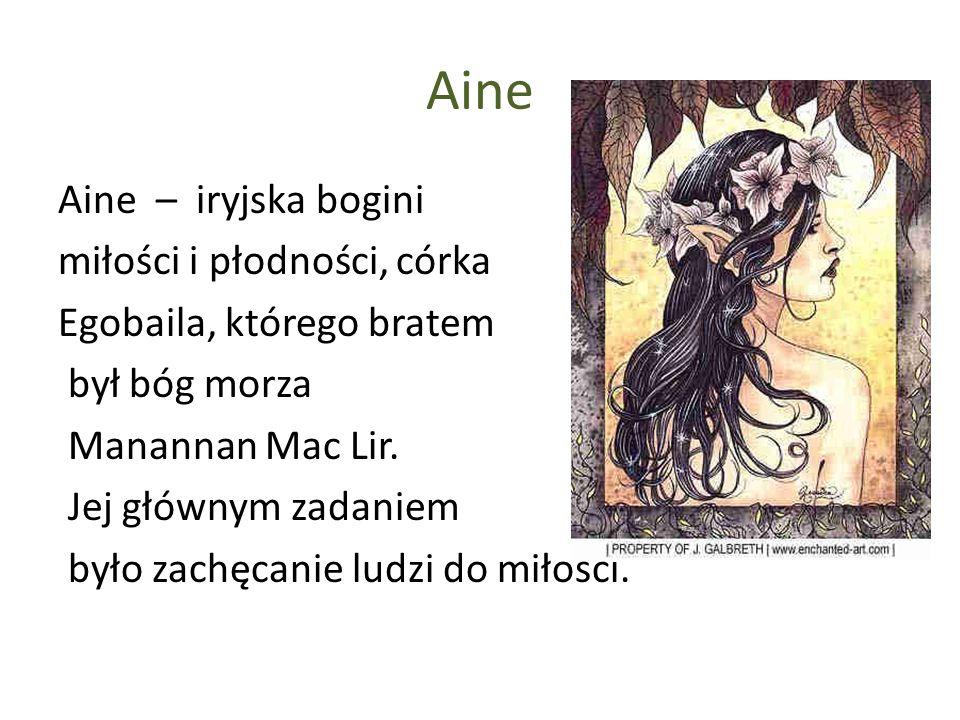 Aine Aine – iryjska bogini miłości i płodności, córka Egobaila, którego bratem był bóg morza Manannan Mac Lir. Jej głównym zadaniem było zachęcanie lu