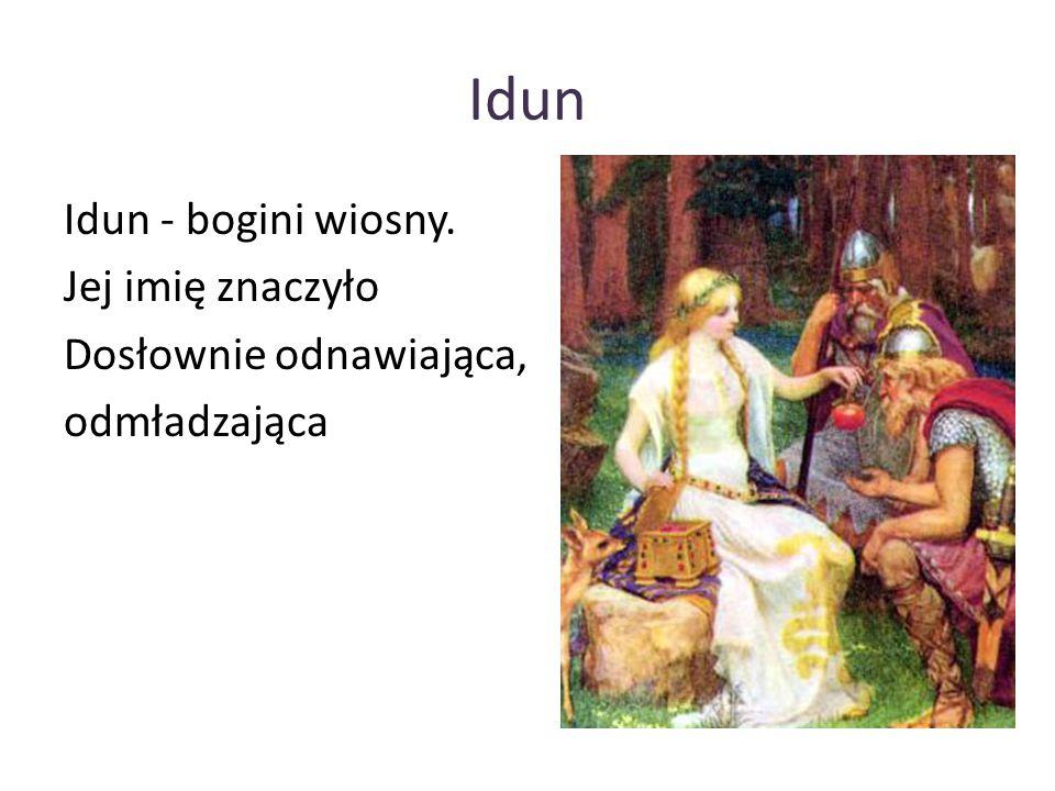 Idun Idun - bogini wiosny. Jej imię znaczyło Dosłownie odnawiająca, odmładzająca
