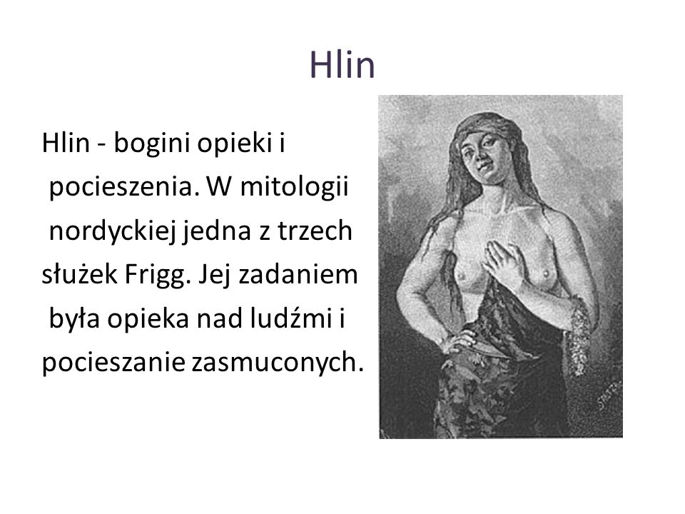Hlin Hlin - bogini opieki i pocieszenia. W mitologii nordyckiej jedna z trzech służek Frigg. Jej zadaniem była opieka nad ludźmi i pocieszanie zasmuco