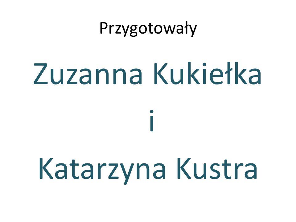 Przygotowały Zuzanna Kukiełka i Katarzyna Kustra