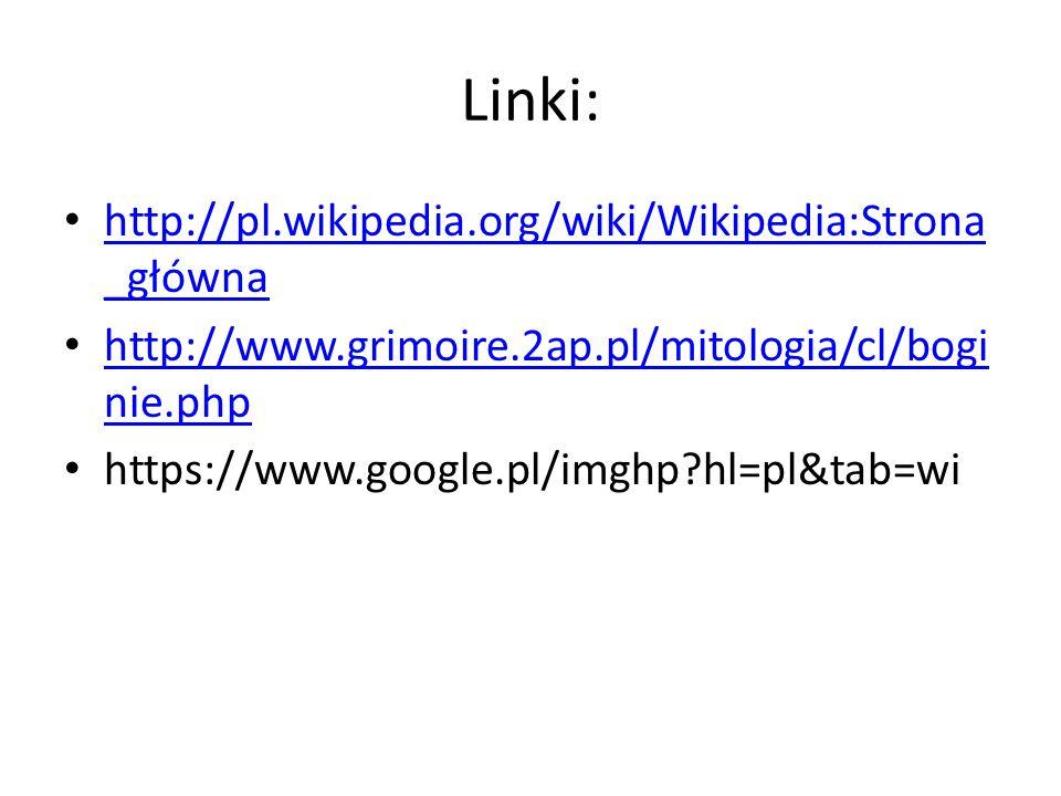 Linki: http://pl.wikipedia.org/wiki/Wikipedia:Strona _główna http://pl.wikipedia.org/wiki/Wikipedia:Strona _główna http://www.grimoire.2ap.pl/mitologia/cl/bogi nie.php http://www.grimoire.2ap.pl/mitologia/cl/bogi nie.php https://www.google.pl/imghp?hl=pl&tab=wi