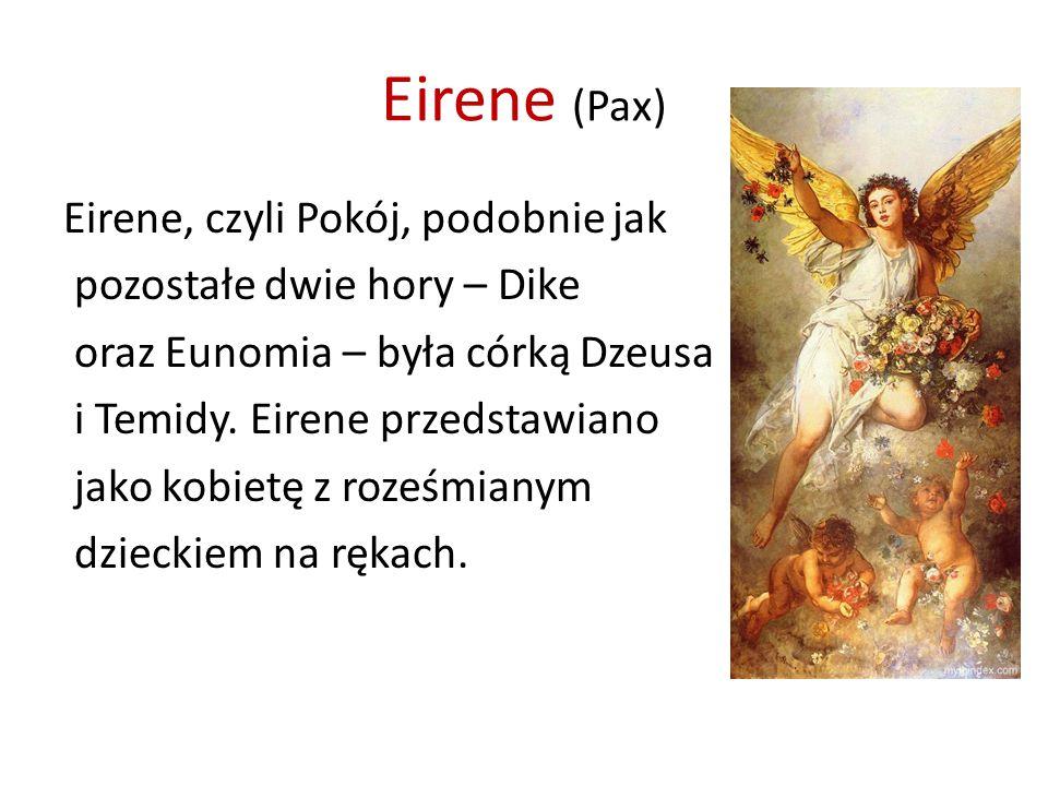Eirene (Pax) Eirene, czyli Pokój, podobnie jak pozostałe dwie hory – Dike oraz Eunomia – była córką Dzeusa i Temidy.