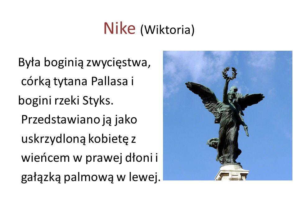 Nike (Wiktoria) Była boginią zwycięstwa, córką tytana Pallasa i bogini rzeki Styks. Przedstawiano ją jako uskrzydloną kobietę z wieńcem w prawej dłoni