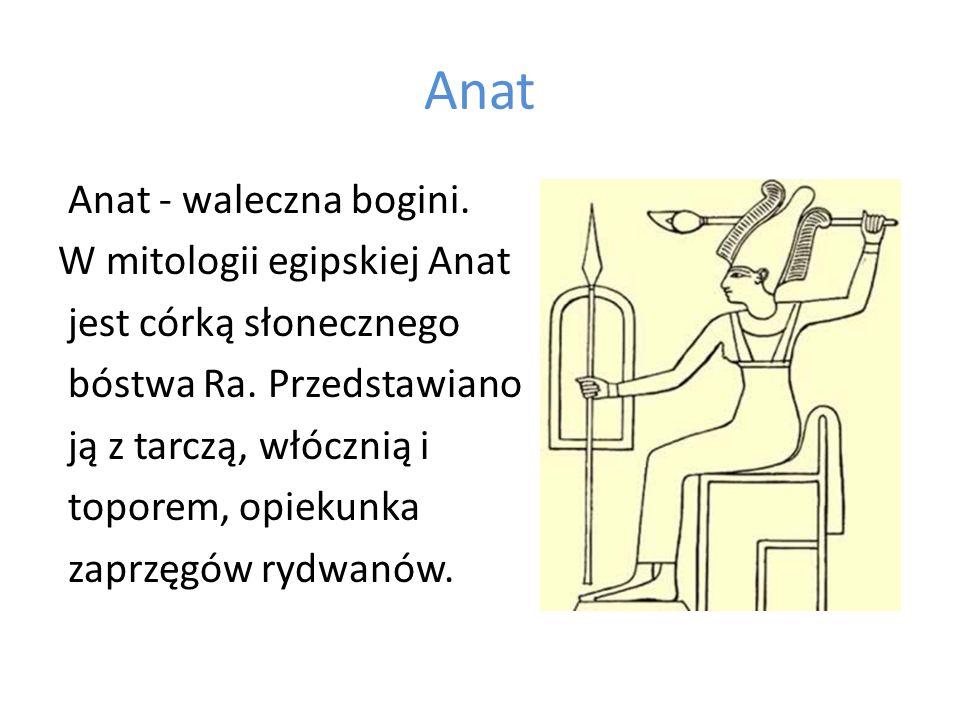 Anat Anat - waleczna bogini. W mitologii egipskiej Anat jest córką słonecznego bóstwa Ra. Przedstawiano ją z tarczą, włócznią i toporem, opiekunka zap