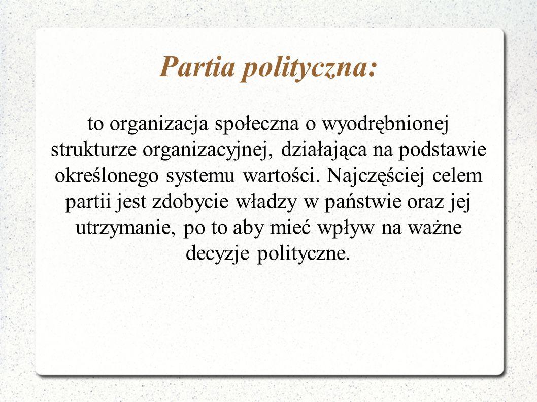 Partia polityczna: to organizacja społeczna o wyodrębnionej strukturze organizacyjnej, działająca na podstawie określonego systemu wartości. Najczęści