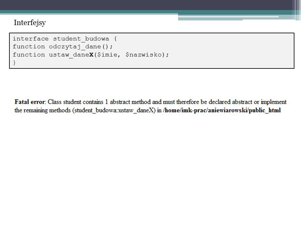 interface student_budowa { function odczytaj_dane(); function ustaw_daneX($imie, $nazwisko); } Interfejsy