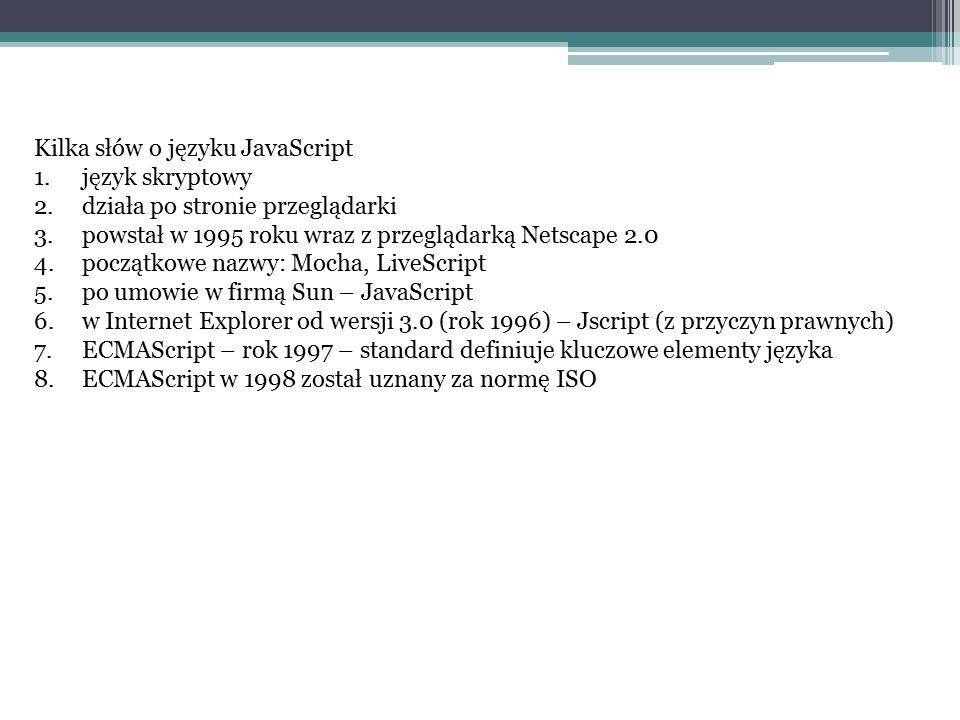 Kilka słów o języku JavaScript 1.język skryptowy 2.działa po stronie przeglądarki 3.powstał w 1995 roku wraz z przeglądarką Netscape 2.0 4.początkowe