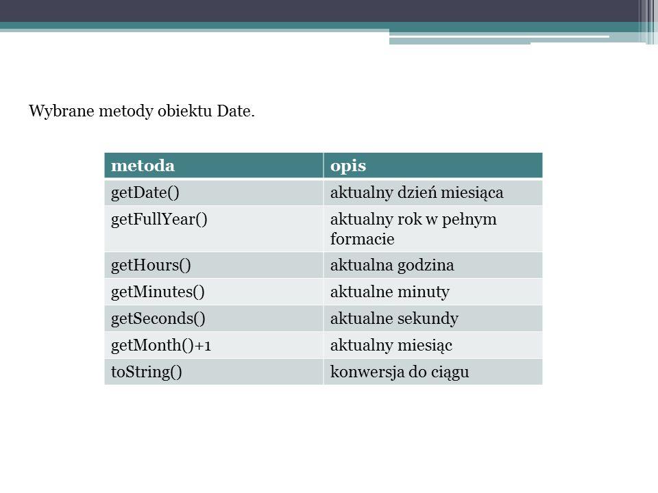 Wybrane metody obiektu Date. metodaopis getDate()aktualny dzień miesiąca getFullYear()aktualny rok w pełnym formacie getHours()aktualna godzina getMin