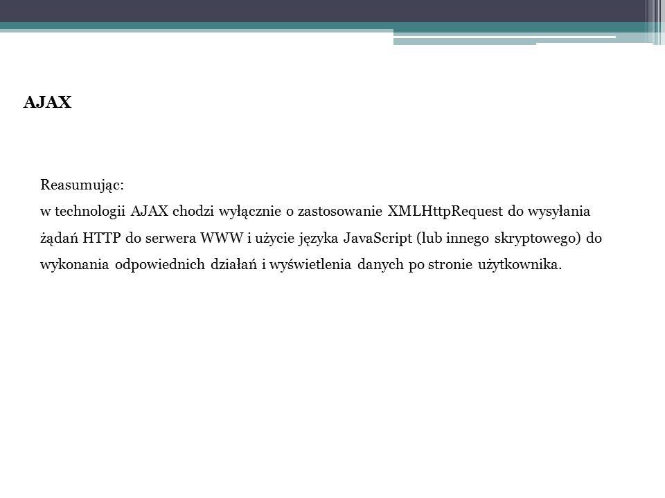 AJAX Reasumując: w technologii AJAX chodzi wyłącznie o zastosowanie XMLHttpRequest do wysyłania żądań HTTP do serwera WWW i użycie języka JavaScript (