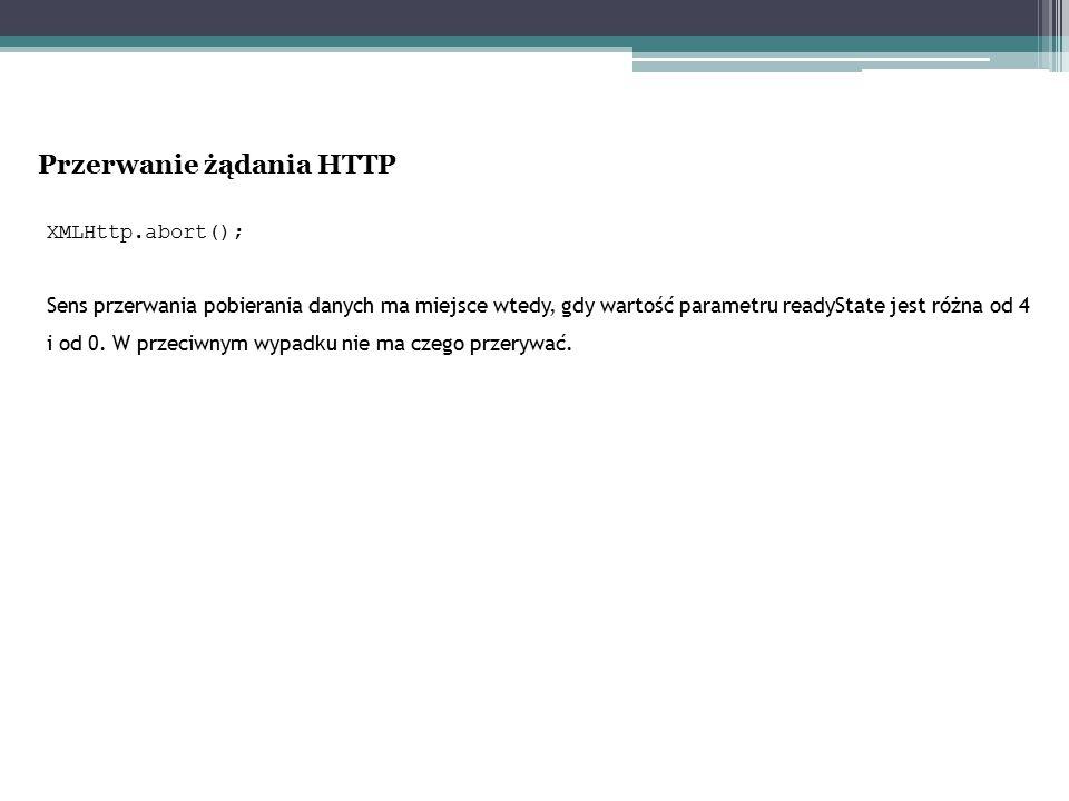 XMLHttp.abort(); Sens przerwania pobierania danych ma miejsce wtedy, gdy wartość parametru readyState jest różna od 4 i od 0. W przeciwnym wypadku nie
