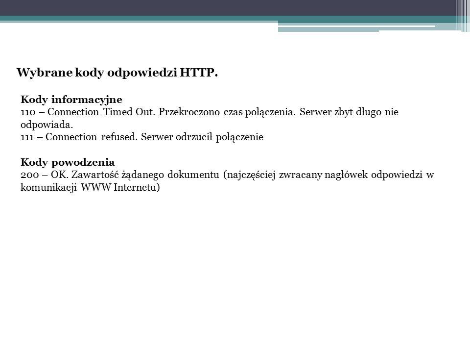 Wybrane kody odpowiedzi HTTP. Kody informacyjne 110 – Connection Timed Out. Przekroczono czas połączenia. Serwer zbyt długo nie odpowiada. 111 – Conne