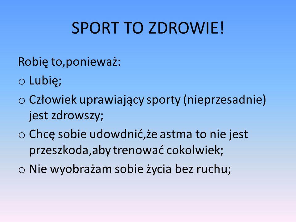 SPORT TO ZDROWIE! Robię to,ponieważ: o Lubię; o Człowiek uprawiający sporty (nieprzesadnie) jest zdrowszy; o Chcę sobie udowdnić,że astma to nie jest
