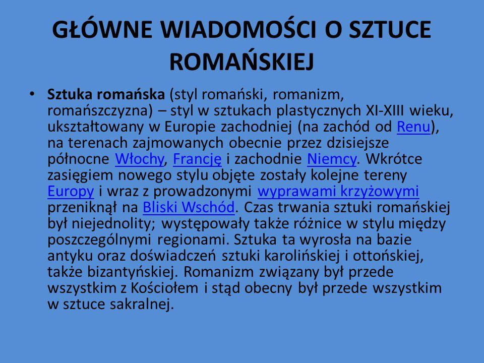 GŁÓWNE WIADOMOŚCI O SZTUCE ROMAŃSKIEJ Sztuka romańska (styl romański, romanizm, romańszczyzna) – styl w sztukach plastycznych XI-XIII wieku, ukształtowany w Europie zachodniej (na zachód od Renu), na terenach zajmowanych obecnie przez dzisiejsze północne Włochy, Francję i zachodnie Niemcy.
