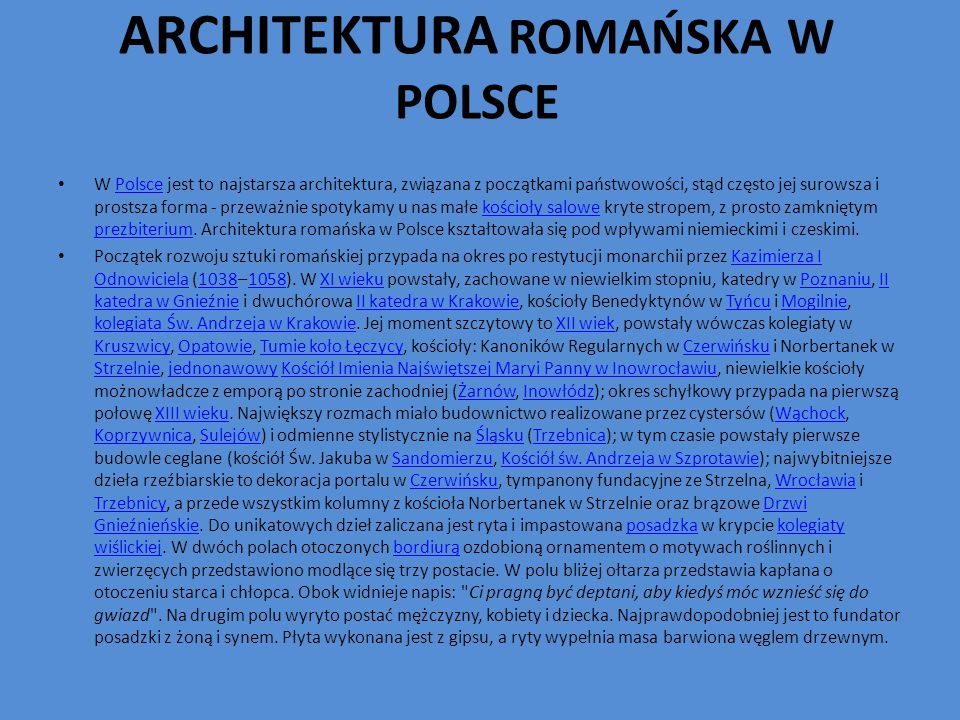ARCHITEKTURA ROMAŃSKA W POLSCE W Polsce jest to najstarsza architektura, związana z początkami państwowości, stąd często jej surowsza i prostsza forma - przeważnie spotykamy u nas małe kościoły salowe kryte stropem, z prosto zamkniętym prezbiterium.