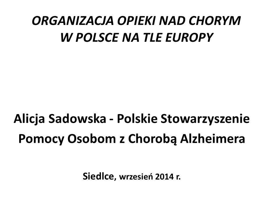 ORGANIZACJA OPIEKI NAD CHORYM W POLSCE NA TLE EUROPY Alicja Sadowska - Polskie Stowarzyszenie Pomocy Osobom z Chorobą Alzheimera Siedlce, wrzesień 201