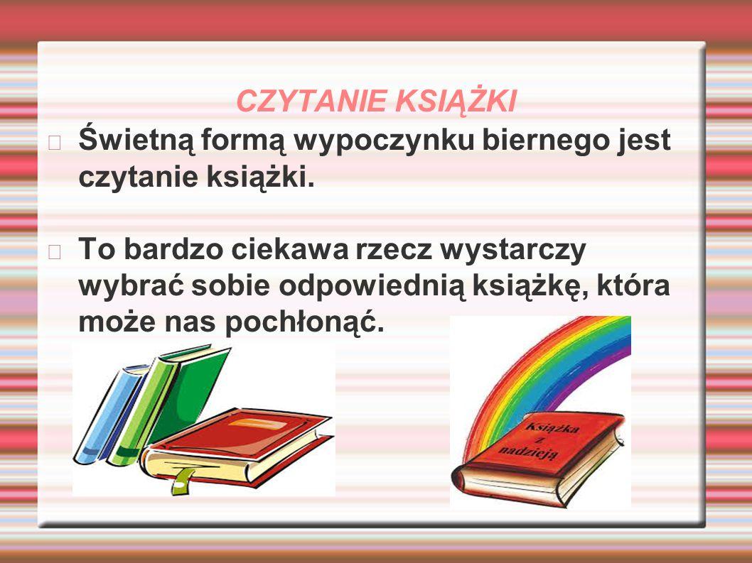 CZYTANIE KSIĄŻKI Świetną formą wypoczynku biernego jest czytanie książki. To bardzo ciekawa rzecz wystarczy wybrać sobie odpowiednią książkę, która mo