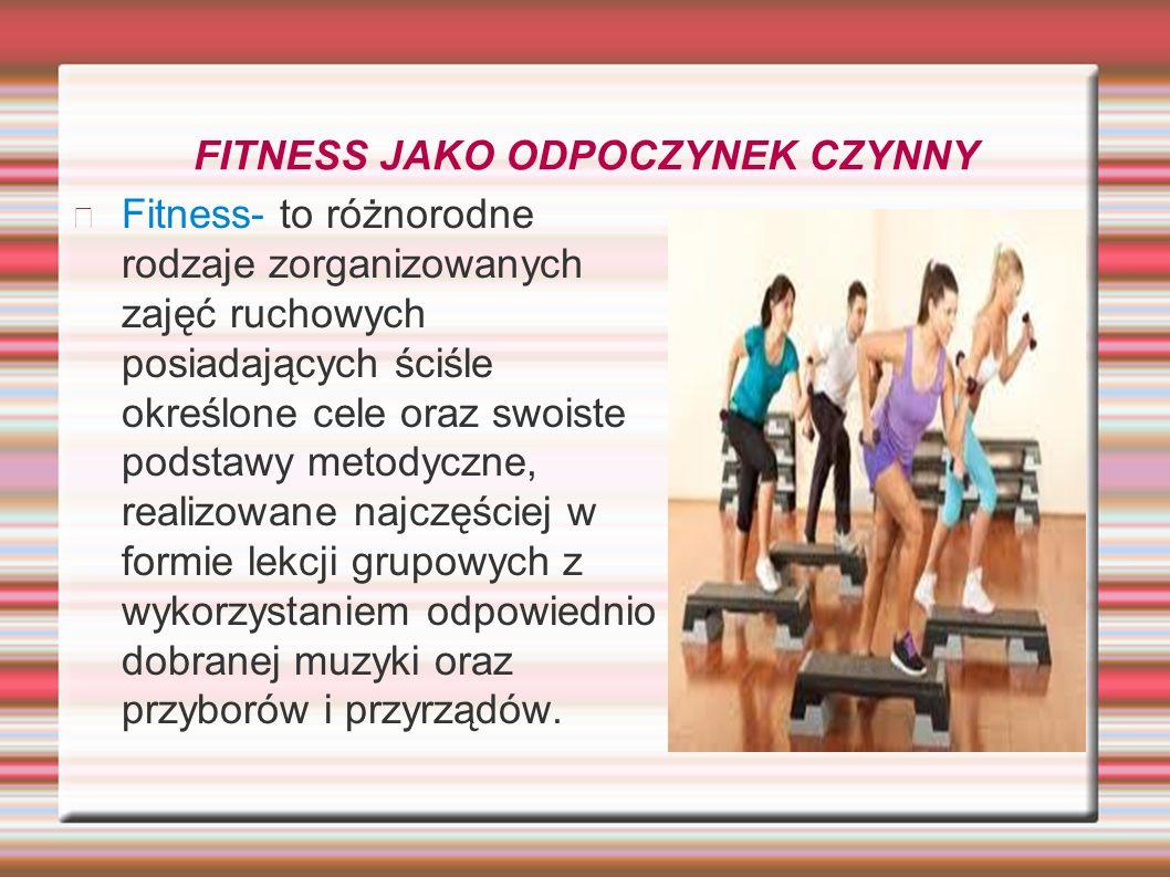 FITNESS JAKO ODPOCZYNEK CZYNNY Fitness- to różnorodne rodzaje zorganizowanych zajęć ruchowych posiadających ściśle określone cele oraz swoiste podstaw