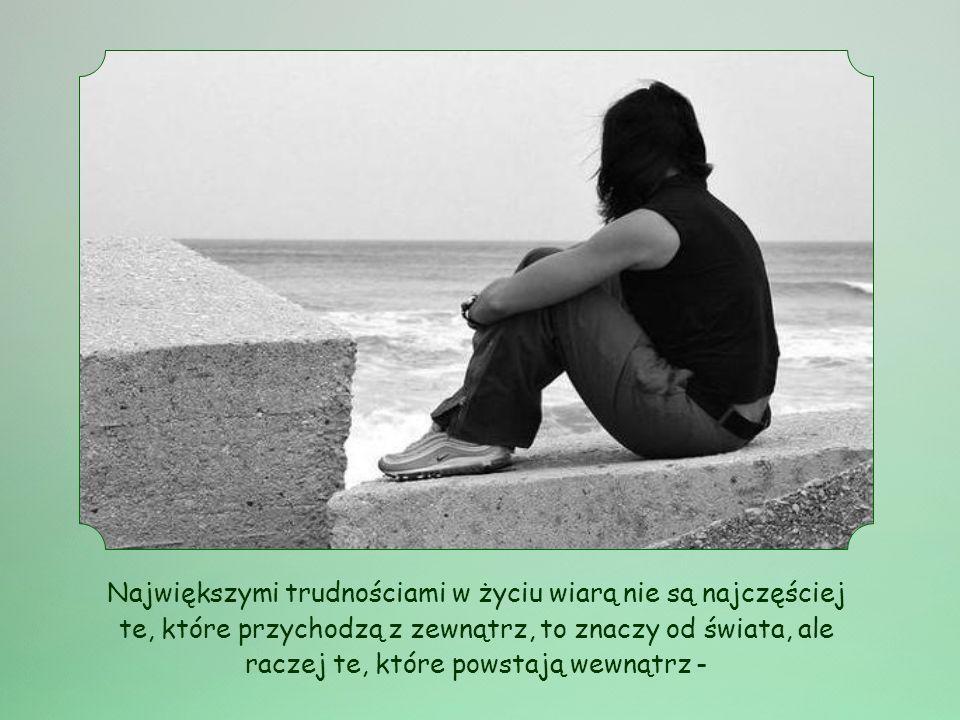 Największymi trudnościami w życiu wiarą nie są najczęściej te, które przychodzą z zewnątrz, to znaczy od świata, ale raczej te, które powstają wewnątrz -