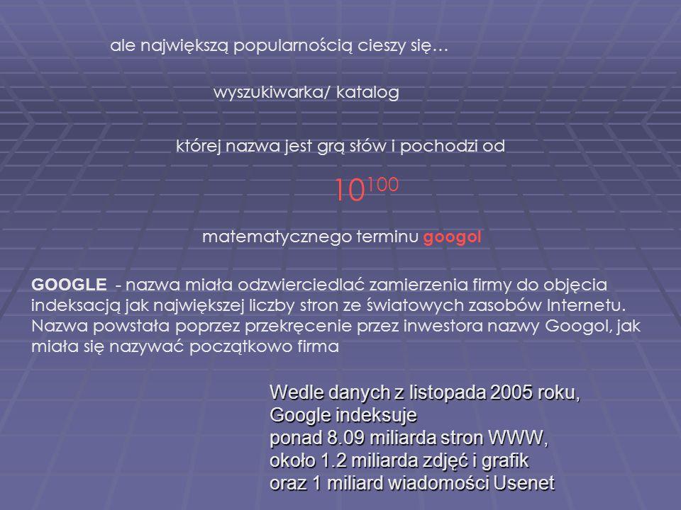 Wedle danych z listopada 2005 roku, Google indeksuje ponad 8.09 miliarda stron WWW, około 1.2 miliarda zdjęć i grafik oraz 1 miliard wiadomości Usenet której nazwa jest grą słów i pochodzi od ale największą popularnością cieszy się… matematycznego terminu googol GOOGLE - nazwa miała odzwierciedlać zamierzenia firmy do objęcia indeksacją jak największej liczby stron ze światowych zasobów Internetu.