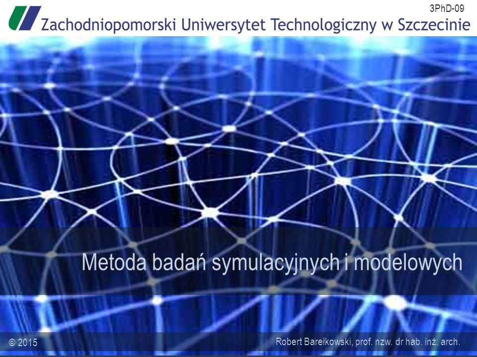Metoda badań symulacyjnych i modelowych Robert Barełkowski, prof. nzw. dr hab. inż. arch. © 2015 3PhD-09