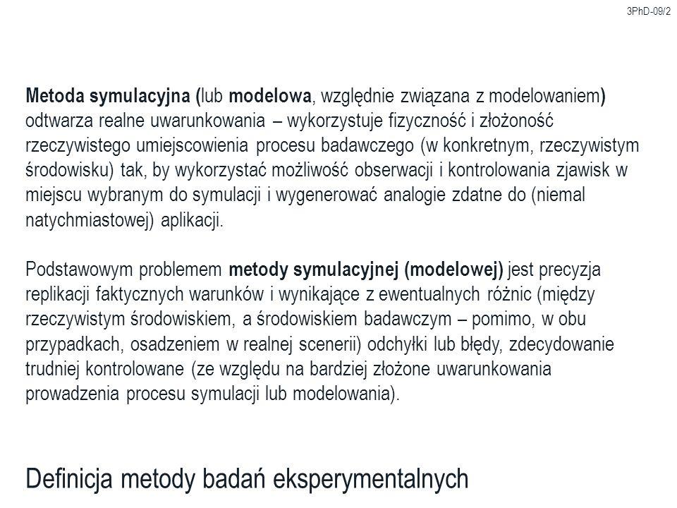 3PhD-09/2 Definicja metody badań eksperymentalnych Metoda symulacyjna ( lub modelowa, względnie związana z modelowaniem ) odtwarza realne uwarunkowani