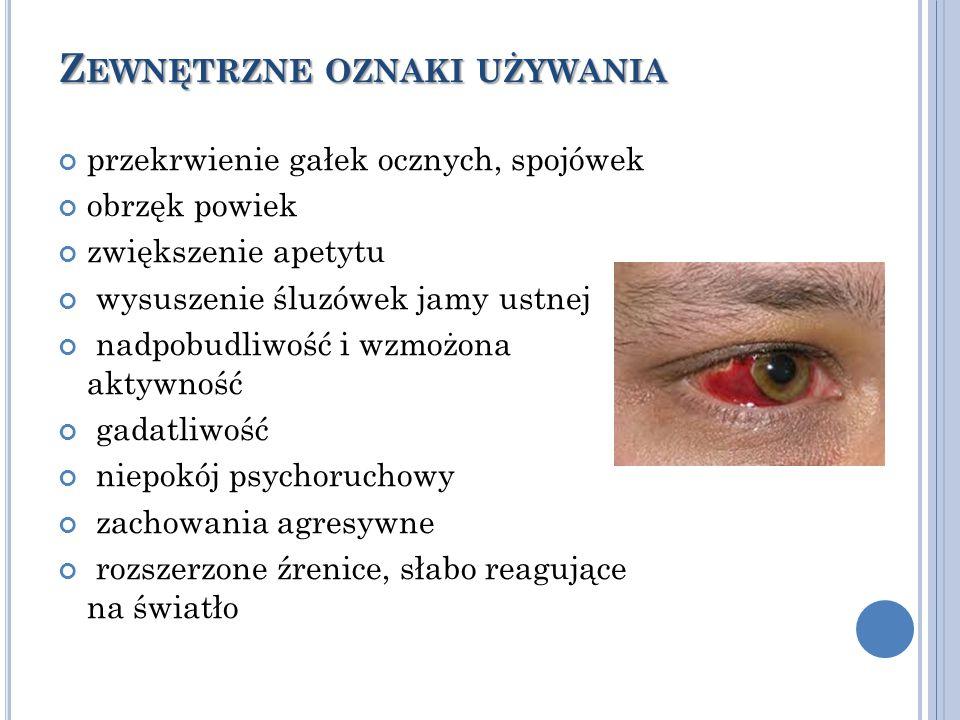 Z EWNĘTRZNE OZNAKI UŻYWANIA przekrwienie gałek ocznych, spojówek obrzęk powiek zwiększenie apetytu wysuszenie śluzówek jamy ustnej nadpobudliwość i wzmożona aktywność gadatliwość niepokój psychoruchowy zachowania agresywne rozszerzone źrenice, słabo reagujące na światło