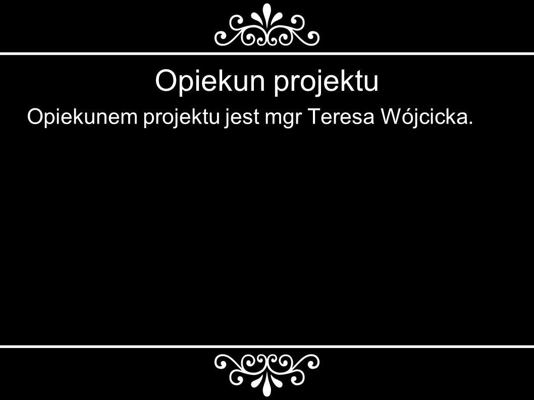 Opiekun projektu Opiekunem projektu jest mgr Teresa Wójcicka.