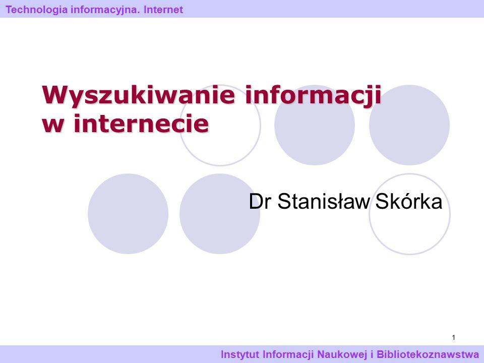 1 Wyszukiwanie informacji w internecie Dr Stanisław Skórka Technologia informacyjna. Internet Instytut Informacji Naukowej i Bibliotekoznawstwa