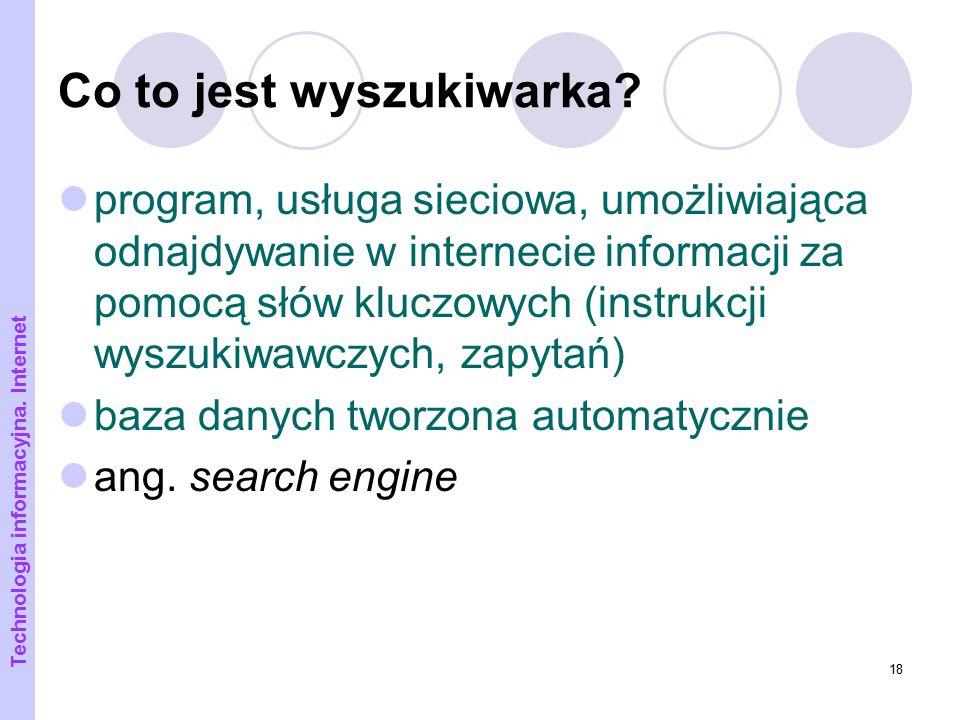 18 Co to jest wyszukiwarka? program, usługa sieciowa, umożliwiająca odnajdywanie w internecie informacji za pomocą słów kluczowych (instrukcji wyszuki