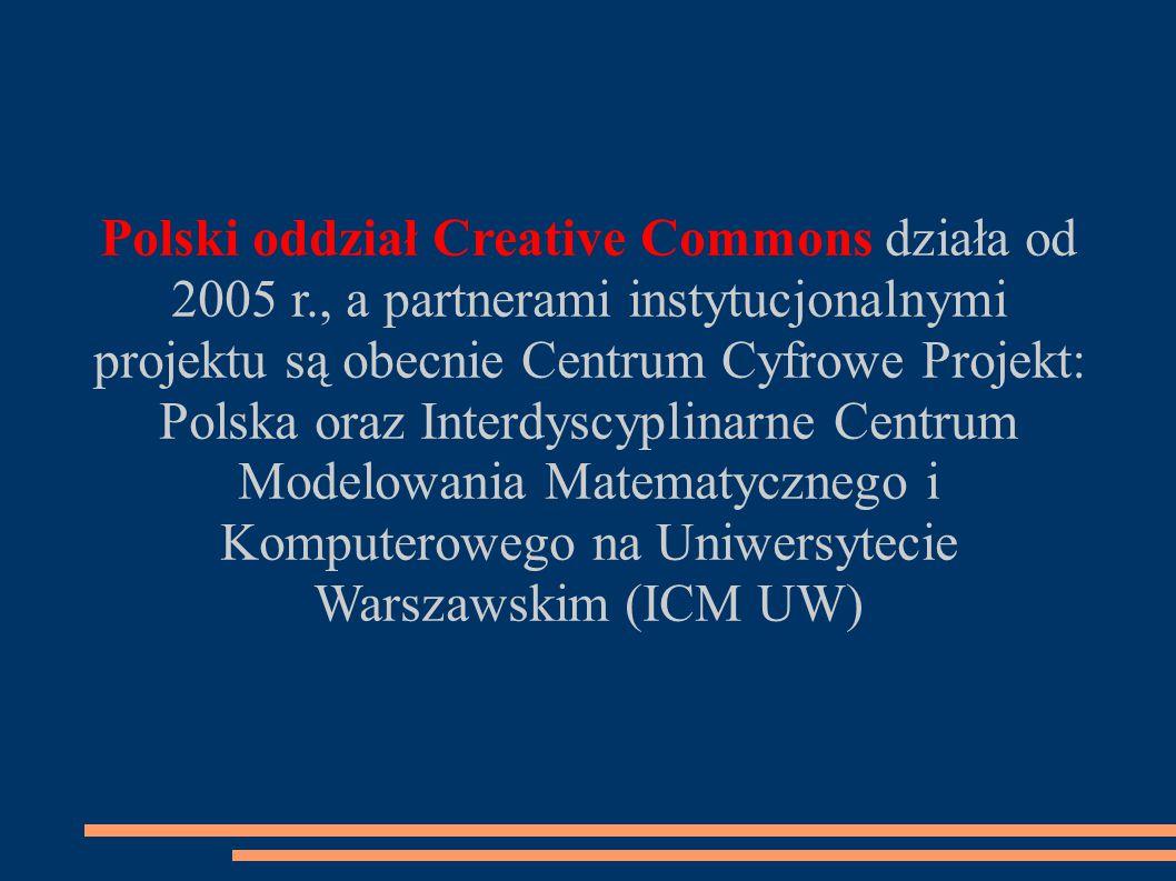Polski oddział Creative Commons działa od 2005 r., a partnerami instytucjonalnymi projektu są obecnie Centrum Cyfrowe Projekt: Polska oraz Interdyscyplinarne Centrum Modelowania Matematycznego i Komputerowego na Uniwersytecie Warszawskim (ICM UW)
