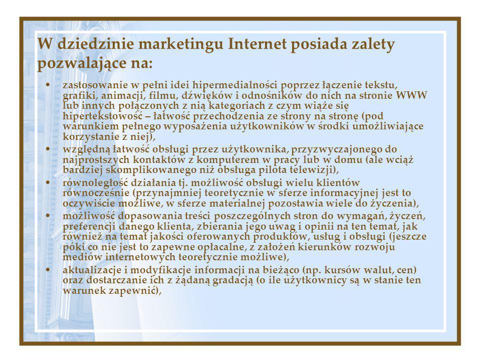 W dziedzinie marketingu Internet posiada zalety pozwalające na: zastosowanie w pełni idei hipermedialności poprzez łączenie tekstu, grafiki, animacji, filmu, dźwięków i odnośników do nich na stronie WWW lub innych połączonych z nią kategoriach z czym wiąże się hipertekstowość – łatwość przechodzenia ze strony na stronę (pod warunkiem pełnego wyposażenia użytkowników w środki umożliwiające korzystanie z niej), względną łatwość obsługi przez użytkownika, przyzwyczajonego do najprostszych kontaktów z komputerem w pracy lub w domu (ale wciąż bardziej skomplikowanego niż obsługa pilota telewizji), równoległość działania tj.