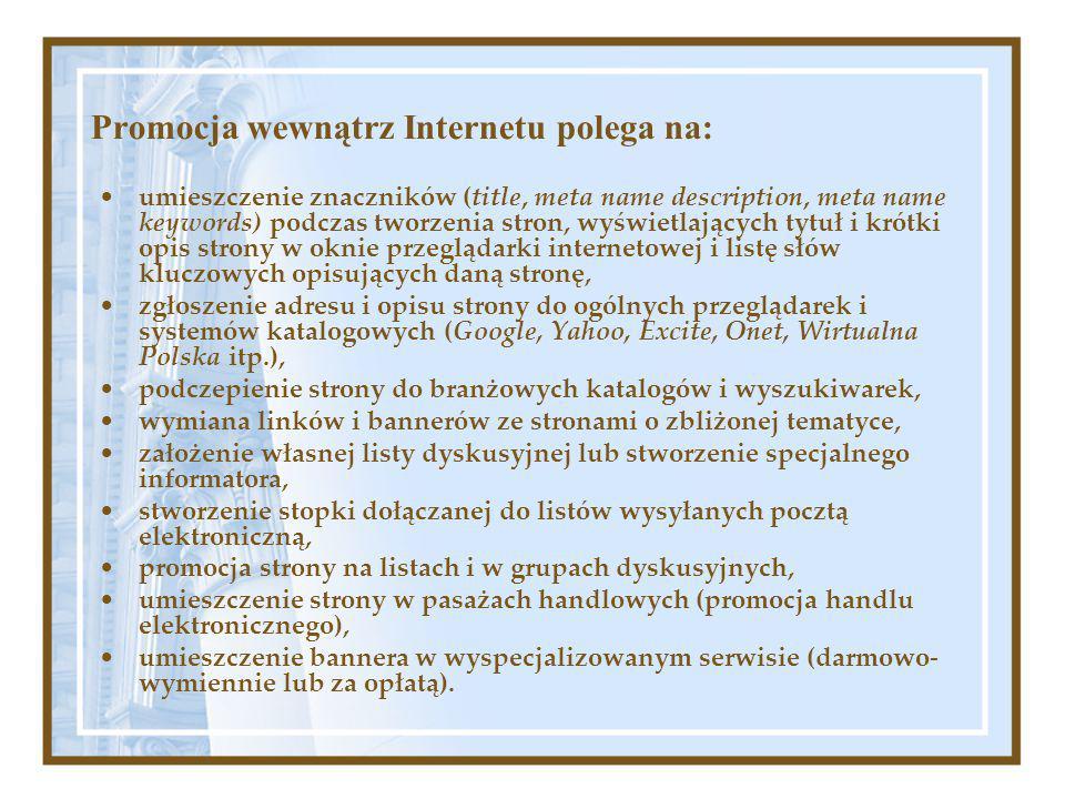 Promocja wewnątrz Internetu polega na: umieszczenie znaczników (title, meta name description, meta name keywords) podczas tworzenia stron, wyświetlających tytuł i krótki opis strony w oknie przeglądarki internetowej i listę słów kluczowych opisujących daną stronę, zgłoszenie adresu i opisu strony do ogólnych przeglądarek i systemów katalogowych (Google, Yahoo, Excite, Onet, Wirtualna Polska itp.), podczepienie strony do branżowych katalogów i wyszukiwarek, wymiana linków i bannerów ze stronami o zbliżonej tematyce, założenie własnej listy dyskusyjnej lub stworzenie specjalnego informatora, stworzenie stopki dołączanej do listów wysyłanych pocztą elektroniczną, promocja strony na listach i w grupach dyskusyjnych, umieszczenie strony w pasażach handlowych (promocja handlu elektronicznego), umieszczenie bannera w wyspecjalizowanym serwisie (darmowo- wymiennie lub za opłatą).